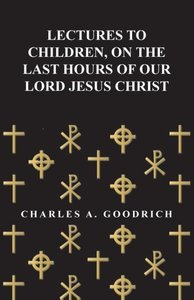 Lectures to Children, on the Last Hours of Our Lord Jesus Christ