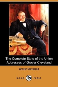 The Complete State of the Union Addresses of Grover Cleveland (D