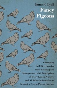 Fancy Pigeons: Containing Full Directions for Their Breeding and