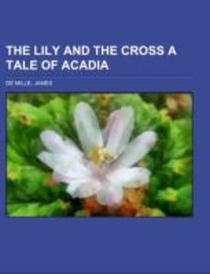 The Lily and the Cross A Tale of Acadia