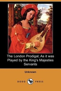 The London Prodigal; As It Was Played by the King's Majesties Se
