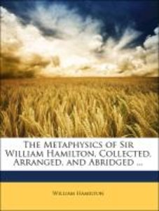 The Metaphysics of Sir William Hamilton, Collected, Arranged, an