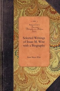 Selected Writings of Isaac M. Wise with a Biography