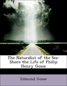 The Naturalist of the Sea-Shore the Life of Philip Henry Gosse