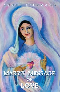Mary's Message of Love: As Sent by Mary, the Mother of Jesus, to