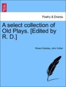 A select collection of Old Plays. [Edited by R. D.] VOL. VIII, N