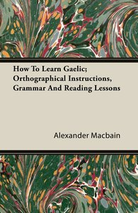 How To Learn Gaelic; Orthographical Instructions, Grammar And Re