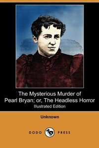 The Mysterious Murder of Pearl Bryan; Or, the Headless Horror (I