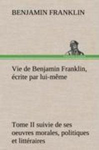 Vie de Benjamin Franklin, écrite par lui-même - Tome II suivie d