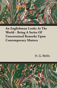 An Englishman Looks at the World - Being a Series of Unrestraine