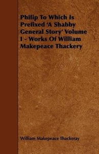 Philip to Which Is Prefixed 'a Shabby General Story' Volume I -