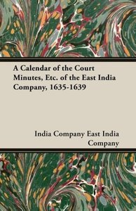 A Calendar of the Court Minutes, Etc. of the East India Company,