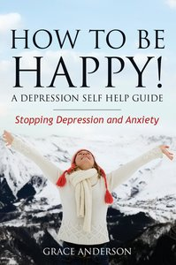 How to Be Happy! a Depression Self Help Guide