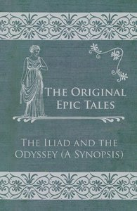 The Original Epic Tales - The Iliad and the Odyssey (A Synopsis)