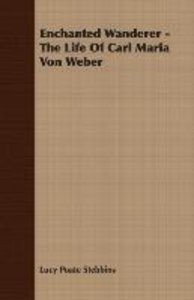 Enchanted Wanderer - The Life of Carl Maria Von Weber
