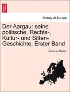 Der Aargau: seine politische, Rechts-, Kultur- und Sitten-Geschi