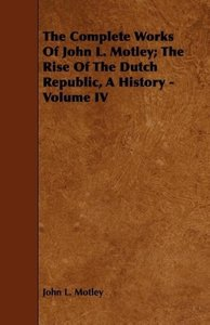 The Complete Works Of John L. Motley; The Rise Of The Dutch Repu