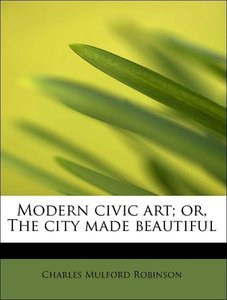 Modern civic art; or, The city made beautiful