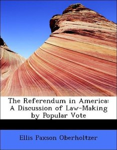 The Referendum in America: A Discussion of Law-Making by Popular