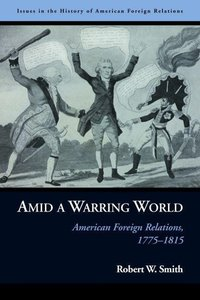 Amid a Warring World: American Foreign Relations, 1775-1815
