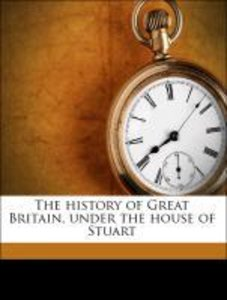 The history of Great Britain, under the house of Stuart