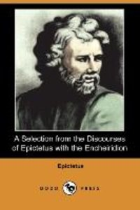 A Selection from the Discourses of Epictetus with the Encheiridi