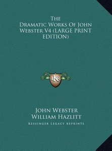 The Dramatic Works Of John Webster V4 (LARGE PRINT EDITION)