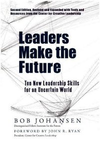 Leaders Make the Future: Ten New Leadership Skills for an Uncert