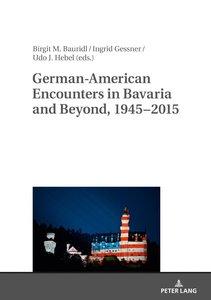 German-American Encounters in Bavaria and Beyond, 1945-2015