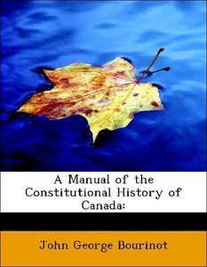 A Manual of the Constitutional History of Canada: