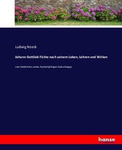 Johann Gottlieb Fichte nach seinem Leben, Lehren und Wirken