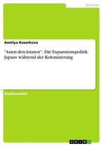 """""""Asien den Asiaten"""" - Die Expansionspolitik Japans während der K"""