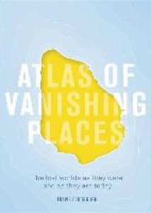 Atlas of Vanishing Places: The Lost Worlds as They Were and as T