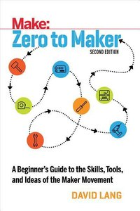 Zero to Maker: A Beginner\'s Guide to the Skills, Tools, and Ide