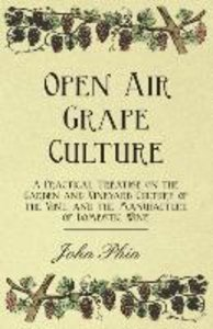 Open Air Grape Culture - A Practical Treatise on the Garden and