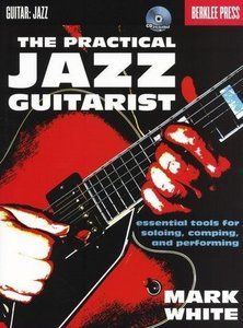 The Practical Jazz Guitarist: Essential Tools for Soloing, Compi