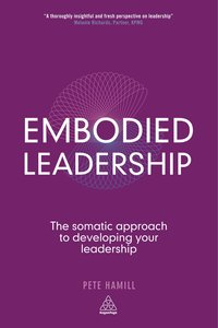 Embodied Leadership: The Somatic Approach to Developing Your Lea
