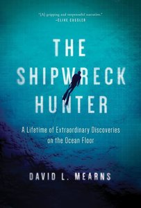 The Shipwreck Hunter: A Lifetime of Extraordinary Discoveries on