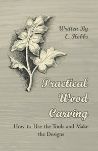 Practical Wood Carving - How to Use the Tools and Make the Desig