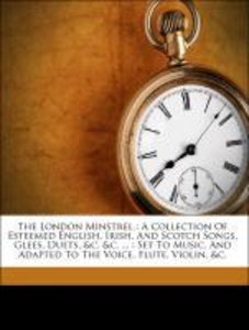 The London Minstrel : A Collection Of Esteemed English, Irish, A