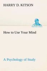 How to Use Your Mind A Psychology of Study: Being a Manual for t