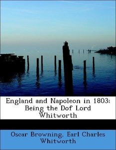 England and Napoleon in 1803; Being the Dof Lord Whitworth