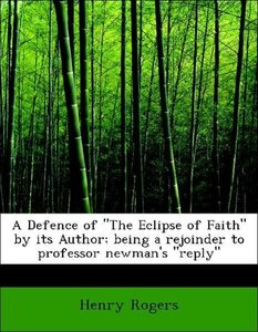 """A Defence of """"The Eclipse of Faith"""" by its Author; being a rejoi"""