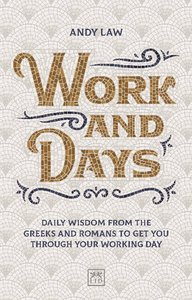 Work and Days: Daily Wisdom from the Greeks and Romans to Get Yo