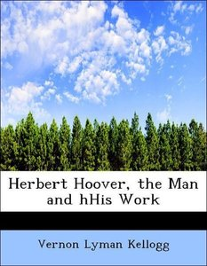 Herbert Hoover, the Man and hHis Work