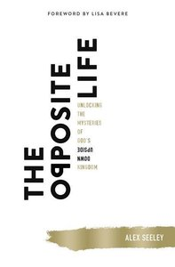 The Opposite Life: Unlocking the Mysteries of God\'s Upside-Down
