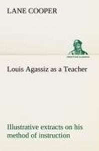 Louis Agassiz as a Teacher; illustrative extracts on his method