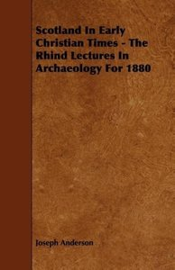 Scotland in Early Christian Times - The Rhind Lectures in Archae