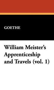 William Meister's Apprenticeship and Travels (Vol. 1)