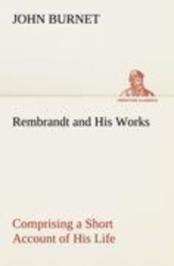 Rembrandt and His Works Comprising a Short Account of His Life;